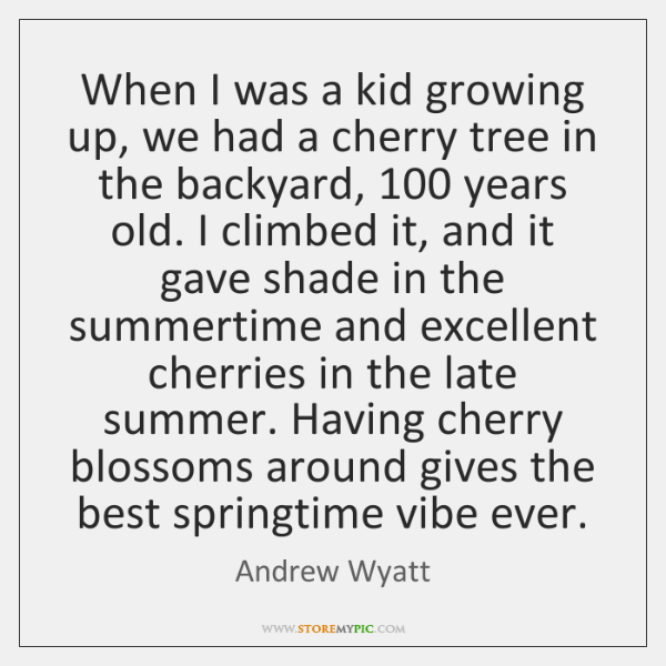 When I was a kid growing up, we had a cherry tree ...