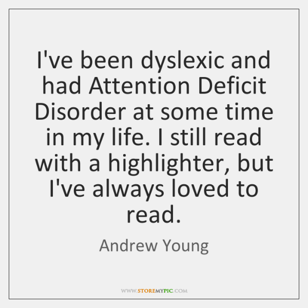 I've been dyslexic and had Attention Deficit Disorder at some time in ...