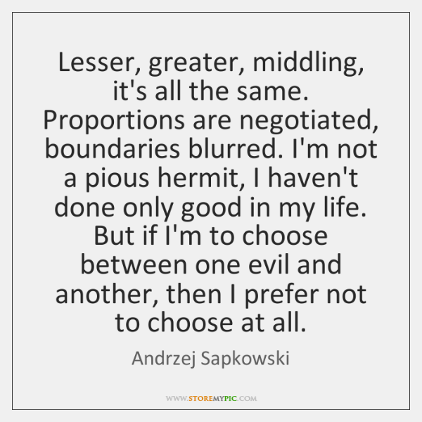 Lesser, greater, middling, it's all the same. Proportions are negotiated, boundaries blurred. ...