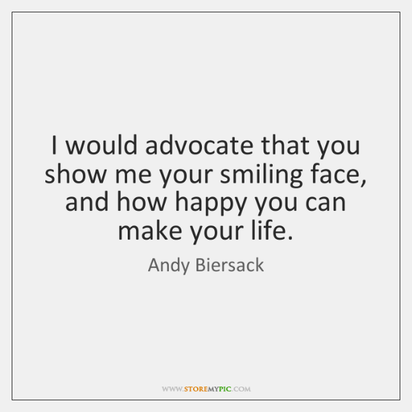 I would advocate that you show me your smiling face, and how ...