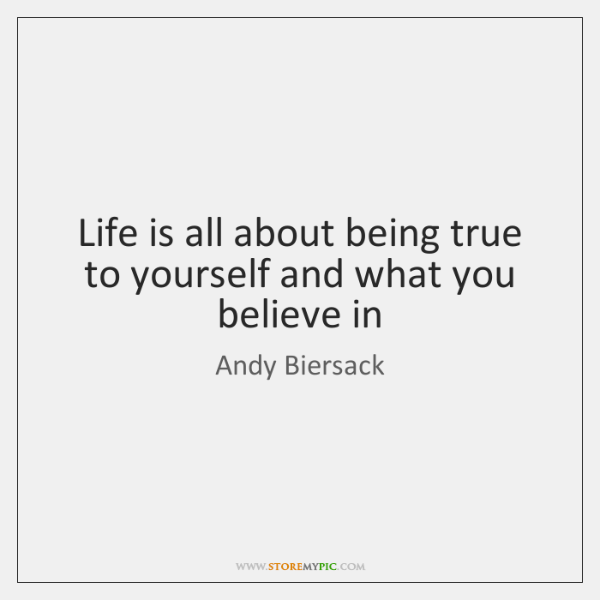 Life is all about being true to yourself and what you believe ...
