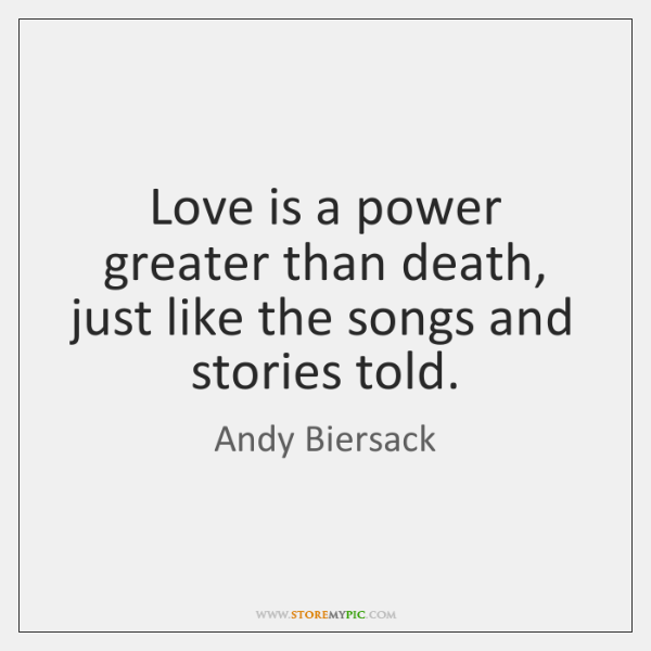 Love is a power greater than death, just like the songs and ...