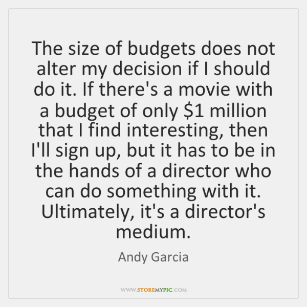 The size of budgets does not alter my decision if I should ...