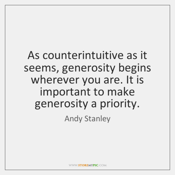 As counterintuitive as it seems, generosity begins wherever you are. It is ...
