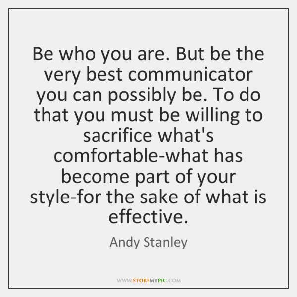 Be who you are. But be the very best communicator you can ...