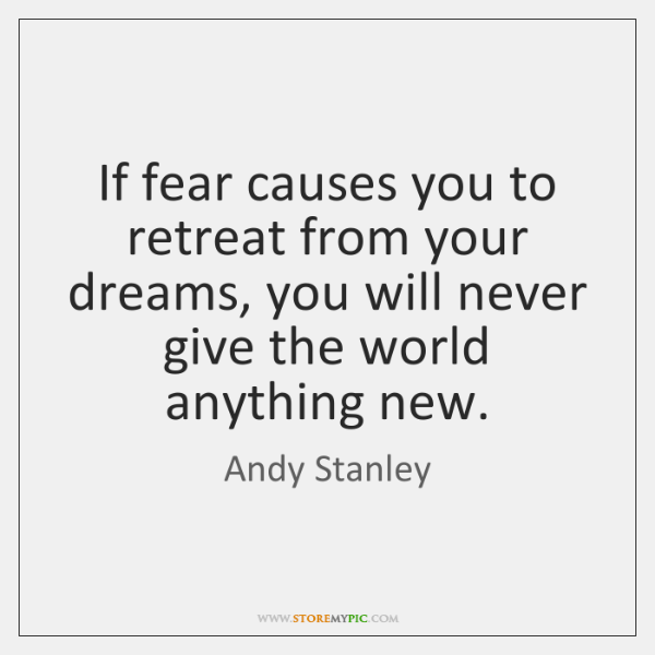If fear causes you to retreat from your dreams, you will never ...