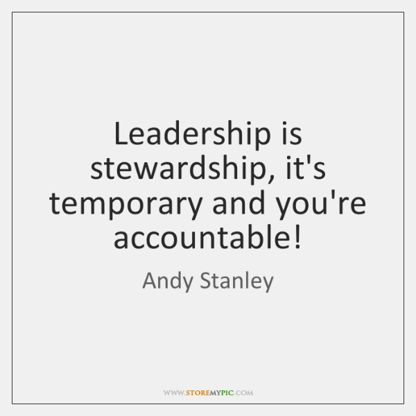 Leadership is stewardship, it's temporary and you're accountable!