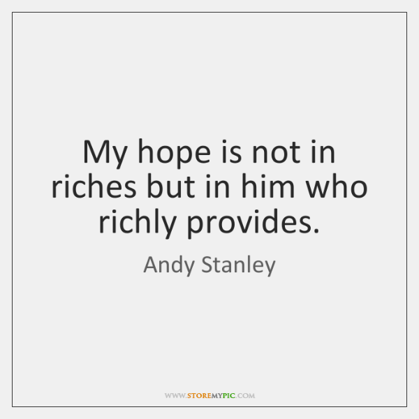 My hope is not in riches but in him who richly provides.