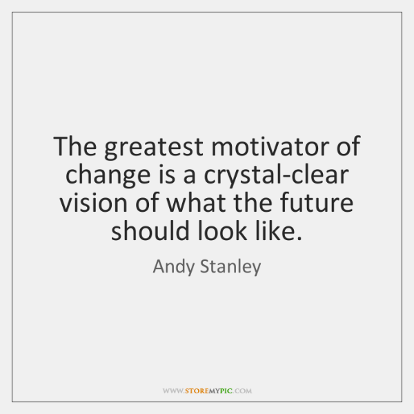 The greatest motivator of change is a crystal-clear vision of what the ...