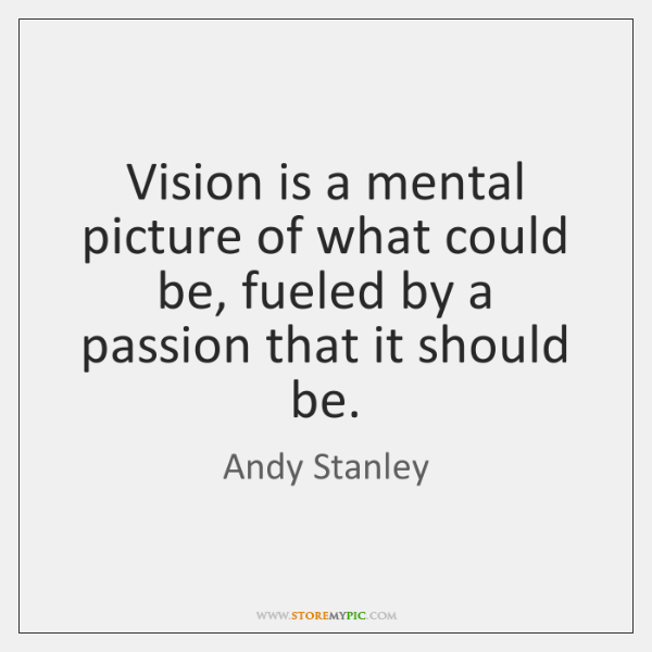 Vision is a mental picture of what could be, fueled by a ...