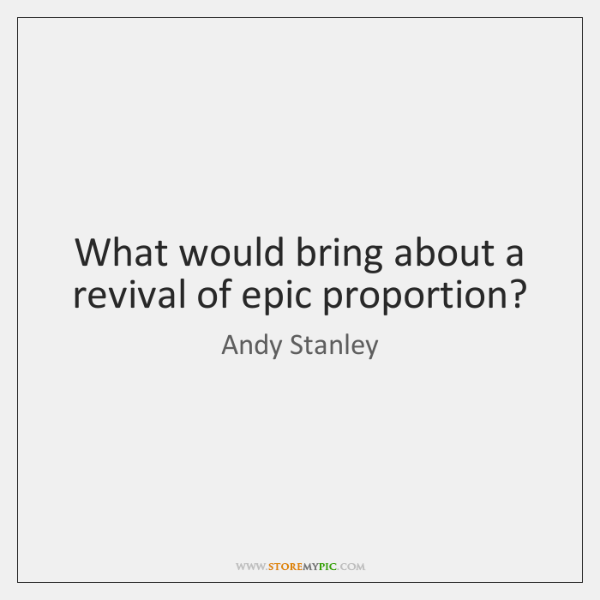 What would bring about a revival of epic proportion?