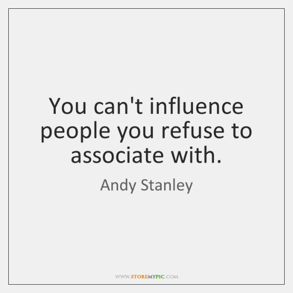 You can't influence people you refuse to associate with.