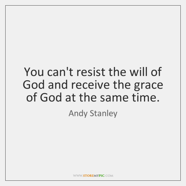 You can't resist the will of God and receive the grace of ...
