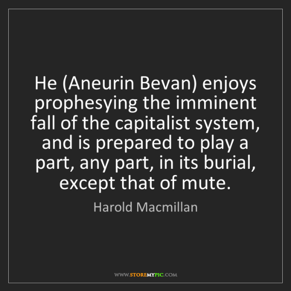 Harold Macmillan: He (Aneurin Bevan) enjoys prophesying the imminent fall...