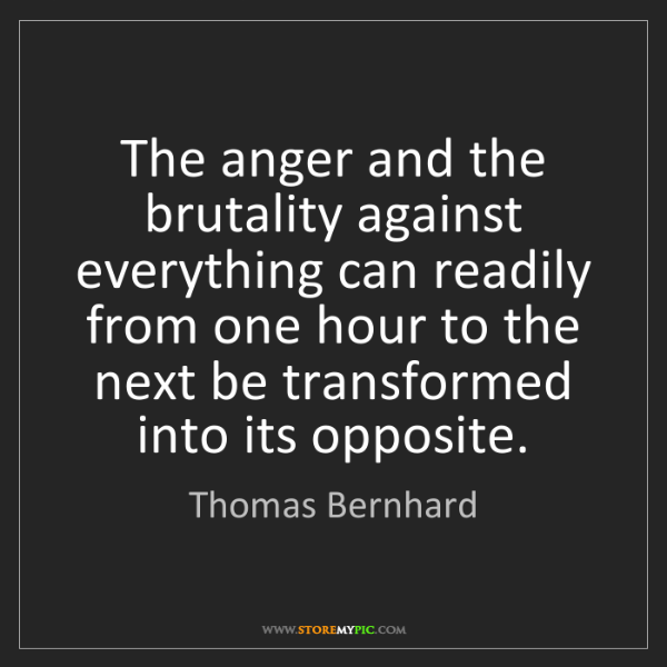 Thomas Bernhard: The anger and the brutality against everything can readily...