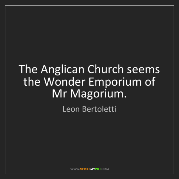Leon Bertoletti: The Anglican Church seems the Wonder Emporium of Mr Magorium.