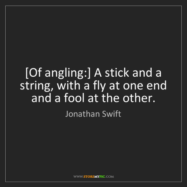 Jonathan Swift: [Of angling:] A stick and a string, with a fly at one...