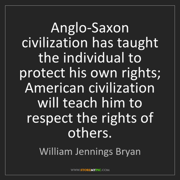 William Jennings Bryan: Anglo-Saxon civilization has taught the individual to...