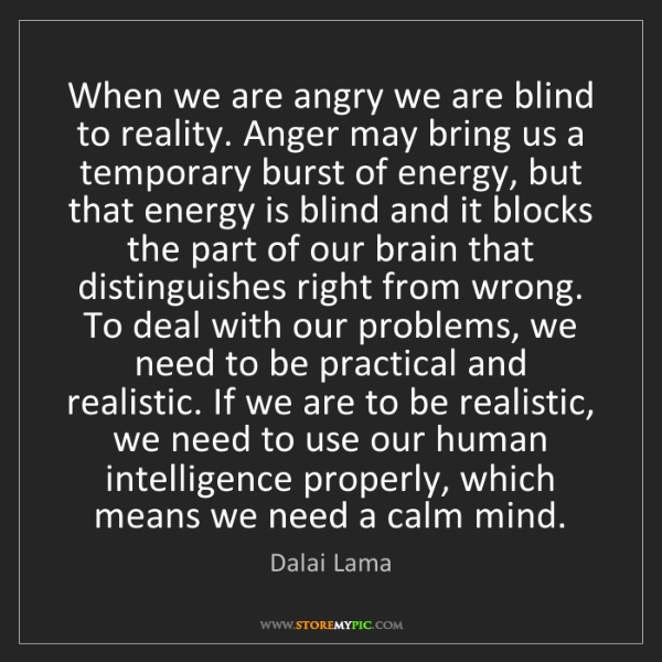 Dalai Lama: When we are angry we are blind to reality. Anger may...