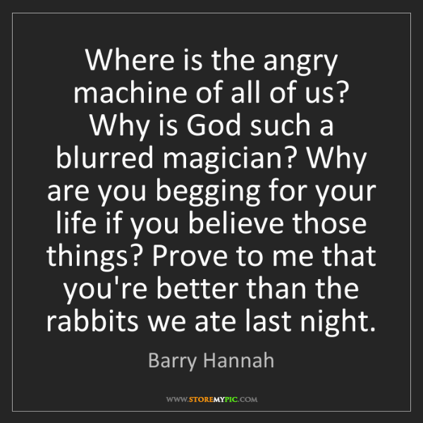 Barry Hannah: Where is the angry machine of all of us? Why is God such...