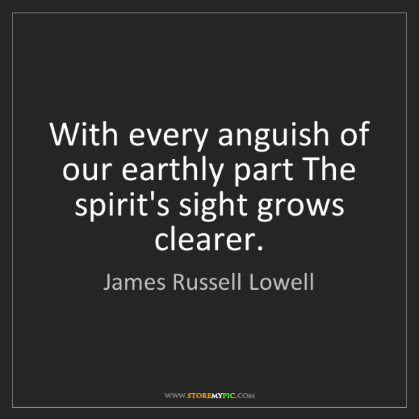 James Russell Lowell: With every anguish of our earthly part The spirit's sight...