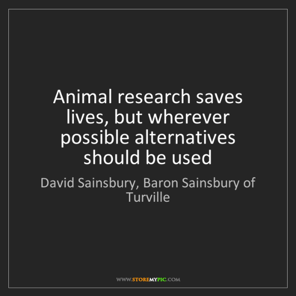 David Sainsbury, Baron Sainsbury of Turville: Animal research saves lives, but wherever possible alt