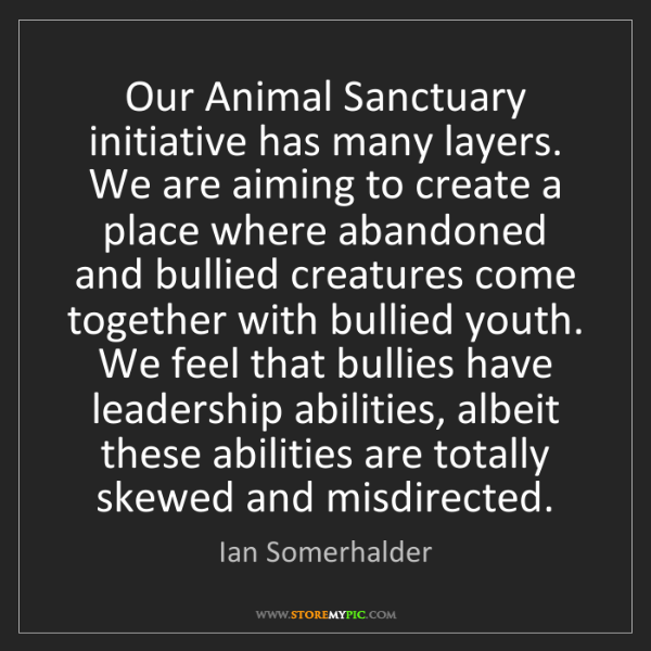 Ian Somerhalder: Our Animal Sanctuary initiative has many layers. We are...