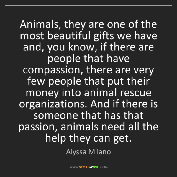 Alyssa Milano: Animals, they are one of the most beautiful gifts we...