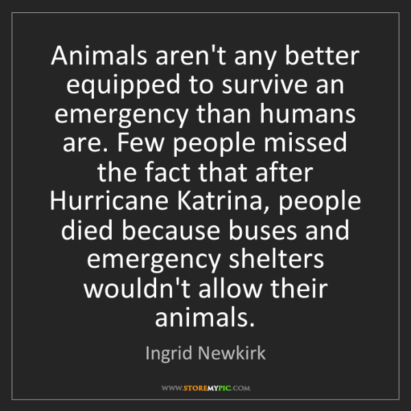 Ingrid Newkirk: Animals aren't any better equipped to survive an emergency...