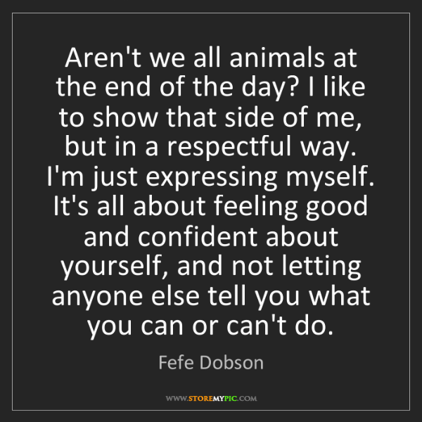Fefe Dobson: Aren't we all animals at the end of the day? I like to...