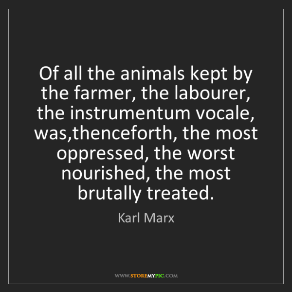 Karl Marx: Of all the animals kept by the farmer, the labourer,...