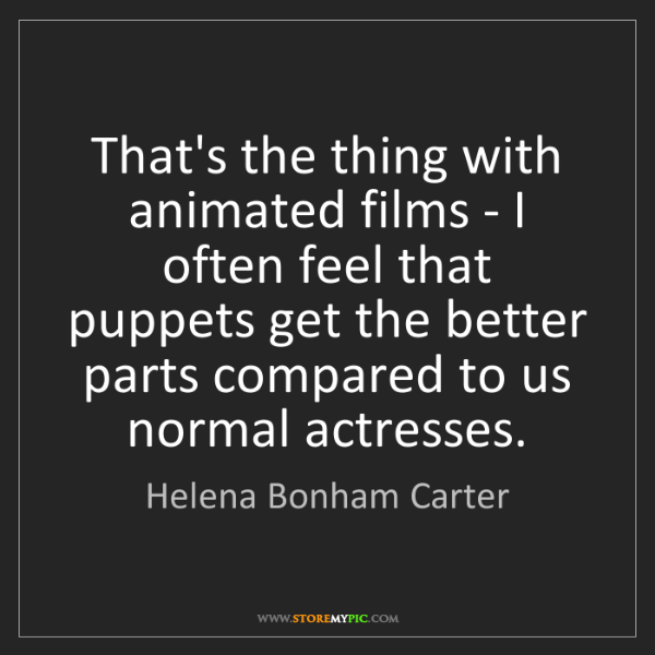 Helena Bonham Carter: That's the thing with animated films - I often feel that...