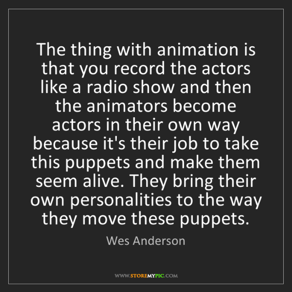 Wes Anderson: The thing with animation is that you record the actors...
