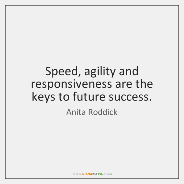 Speed, agility and responsiveness are the keys to future success.