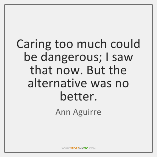 Caring too much could be dangerous; I saw that now. But the ...
