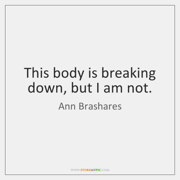 This body is breaking down, but I am not.