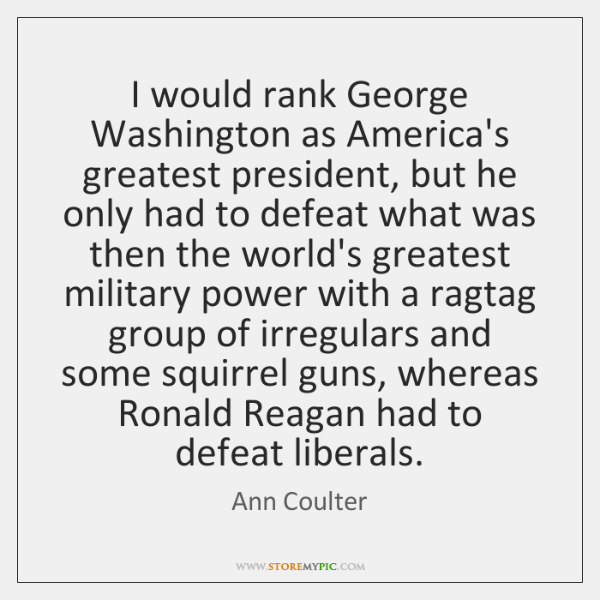I would rank George Washington as America's greatest president, but he only ...