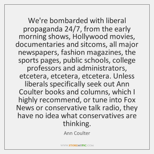 We're bombarded with liberal propaganda 24/7, from the early morning shows, Hollywood movies, ...