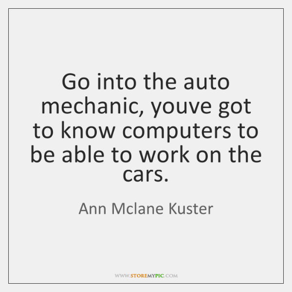 Go into the auto mechanic, youve got to know computers to be ...