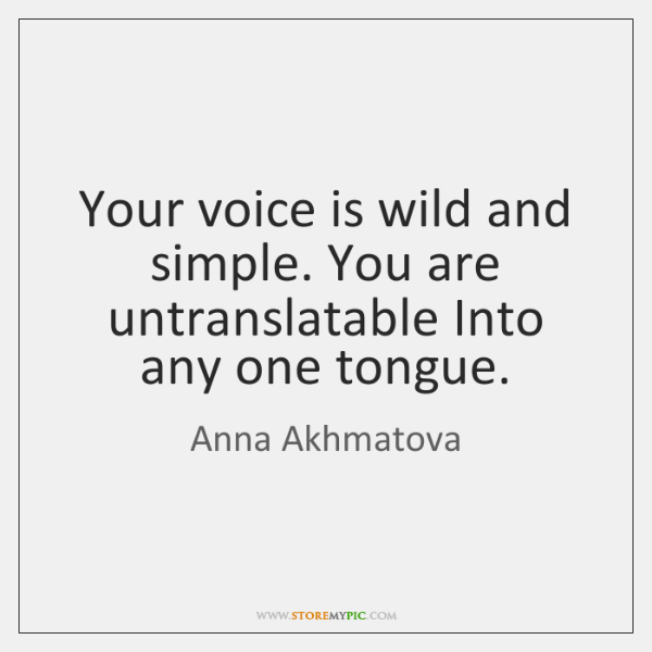 Your voice is wild and simple. You are untranslatable Into any one ...