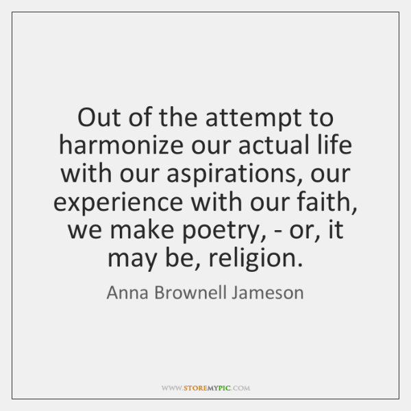 Out of the attempt to harmonize our actual life with our aspirations, ...