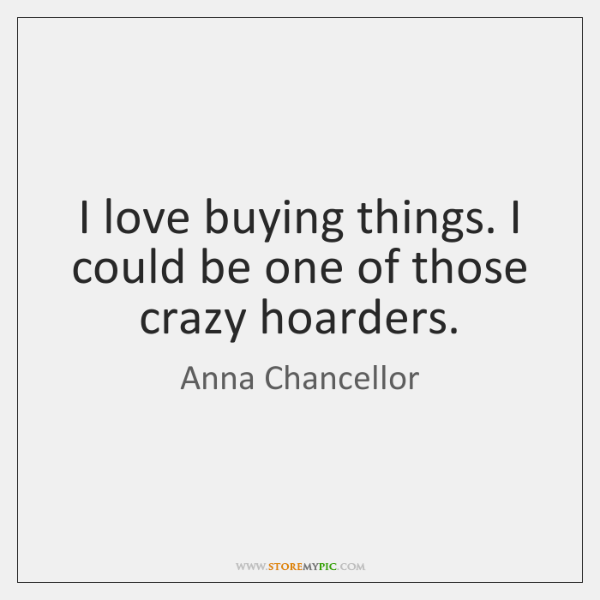 I love buying things. I could be one of those crazy hoarders.