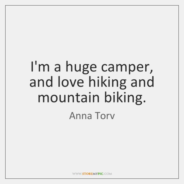 I'm a huge camper, and love hiking and mountain biking.