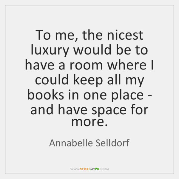 To me, the nicest luxury would be to have a room where ...