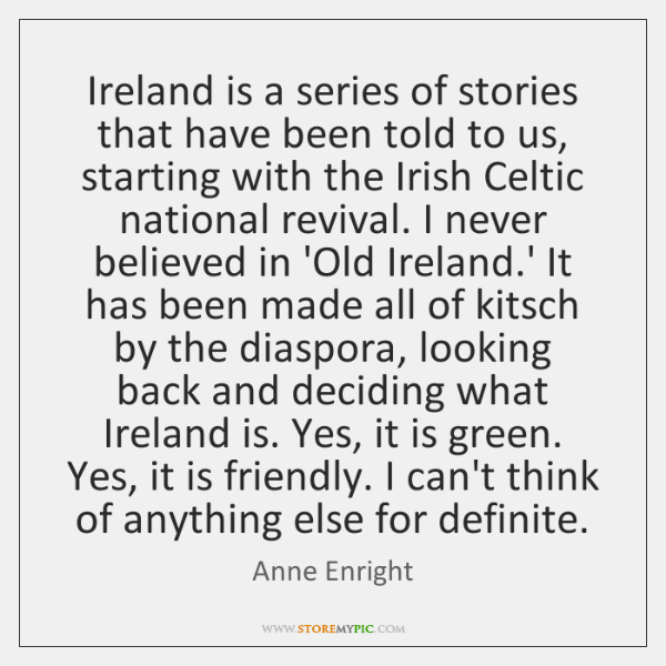 Ireland is a series of stories that have been told to us, ...