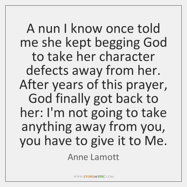 A nun I know once told me she kept begging God to ...