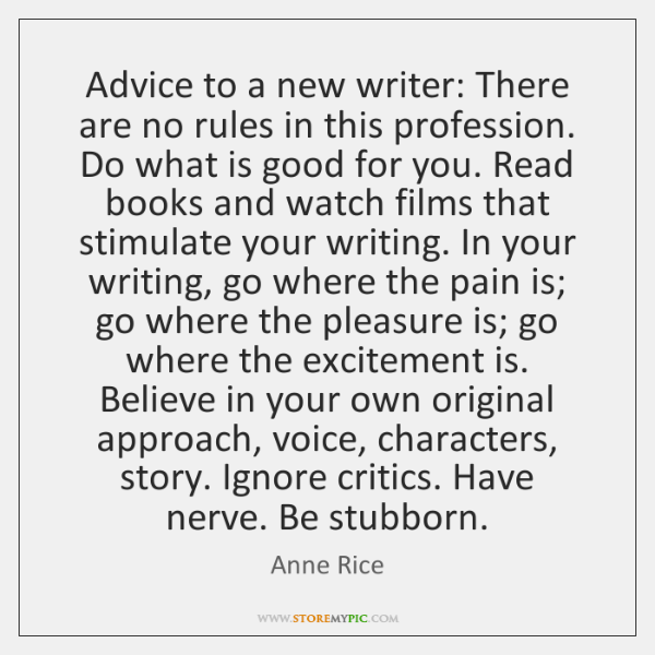 Advice to a new writer: There are no rules in this profession. ...
