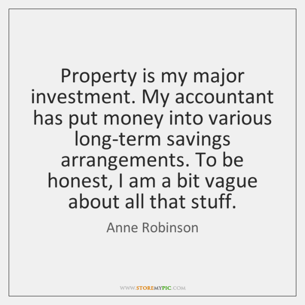 Property is my major investment. My accountant has put money into various ...