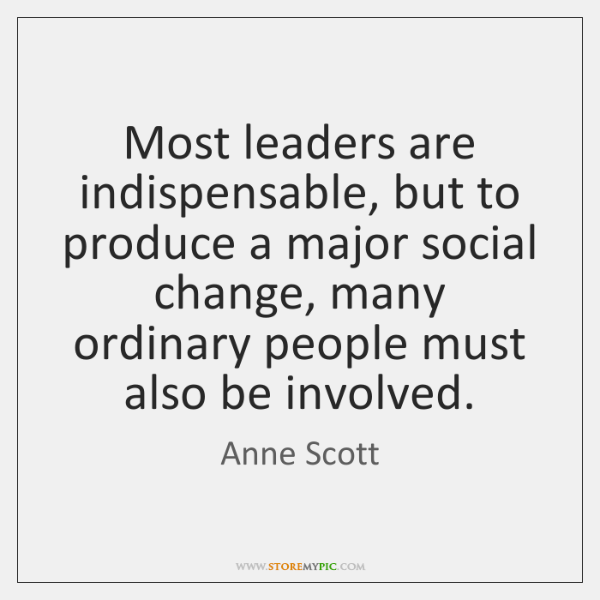 Most leaders are indispensable, but to produce a major social change, many ...