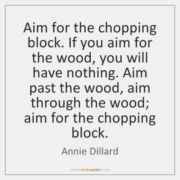Aim for the chopping block. If you aim for the wood, you ...